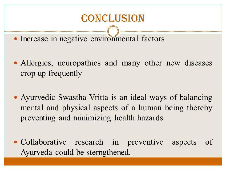 Conclusion Increase in negative environmental factors Allergies, neuropathies and many other new diseases crop up frequently Ayurvedic Swastha Vritta is an ideal ways of balancing mental and physical aspects of a human being thereby preventing and minimizing health hazards Collaborative research in preventive aspects of Ayurveda could be sterngthened.
