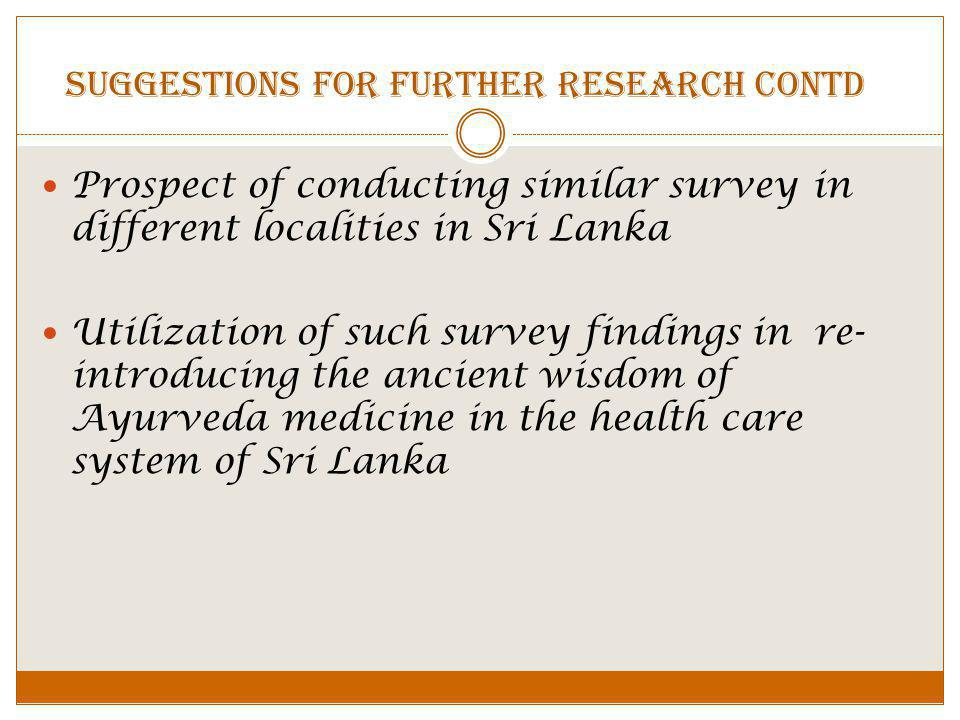 Prospect of conducting similar survey in different localities in Sri Lanka Utilization of such survey findings in re- introducing the ancient wisdom of Ayurveda medicine in the health care system of Sri Lanka Suggestions for further research CONTD