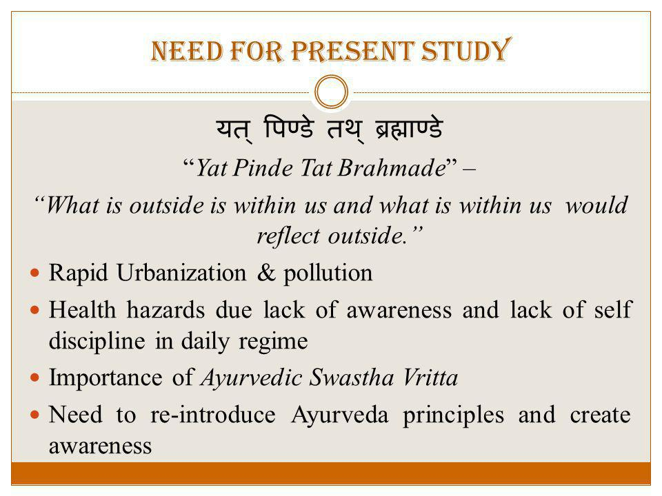 Need for present study Yat Pinde Tat Brahmade – What is outside is within us and what is within us would reflect outside.