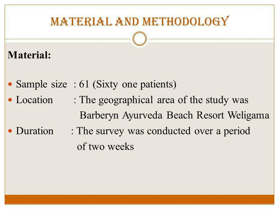 Material and methodology Material: Sample size : 61 (Sixty one patients) Location : The geographical area of the study was Barberyn Ayurveda Beach Resort Weligama Duration : The survey was conducted over a period of two weeks