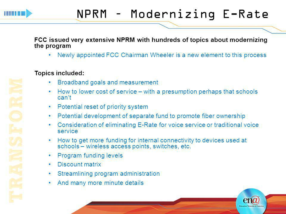 NPRM – Modernizing E-Rate FCC issued very extensive NPRM with hundreds of topics about modernizing the program Newly appointed FCC Chairman Wheeler is a new element to this process Topics included: Broadband goals and measurement How to lower cost of service – with a presumption perhaps that schools cant Potential reset of priority system Potential development of separate fund to promote fiber ownership Consideration of eliminating E-Rate for voice service or traditional voice service How to get more funding for internal connectivity to devices used at schools – wireless access points, switches, etc.