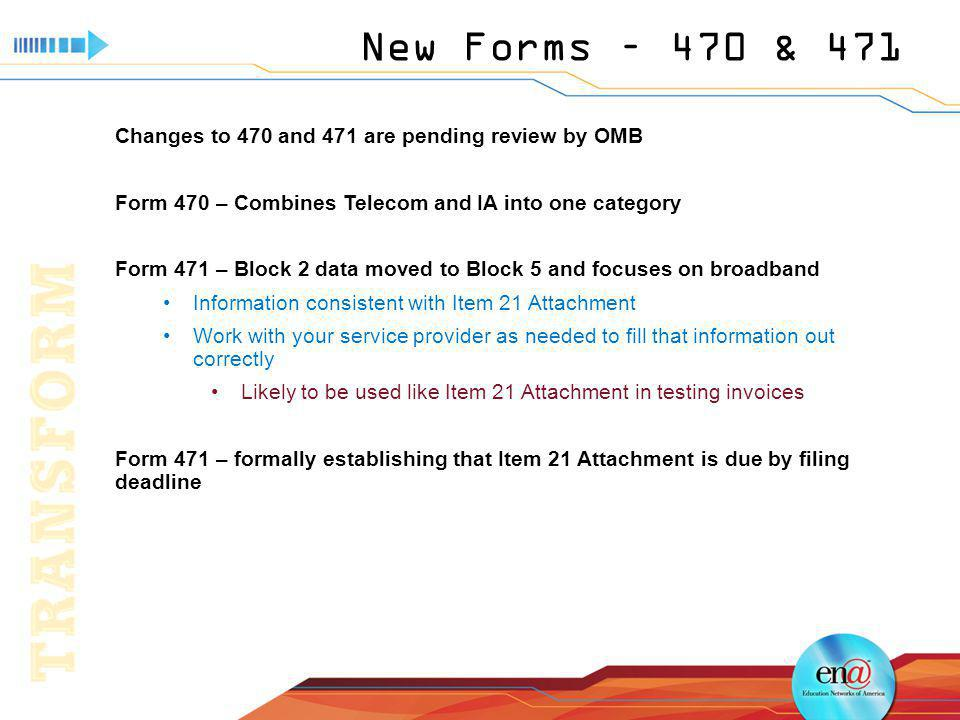 New Forms – 470 & 471 Changes to 470 and 471 are pending review by OMB Form 470 – Combines Telecom and IA into one category Form 471 – Block 2 data moved to Block 5 and focuses on broadband Information consistent with Item 21 Attachment Work with your service provider as needed to fill that information out correctly Likely to be used like Item 21 Attachment in testing invoices Form 471 – formally establishing that Item 21 Attachment is due by filing deadline