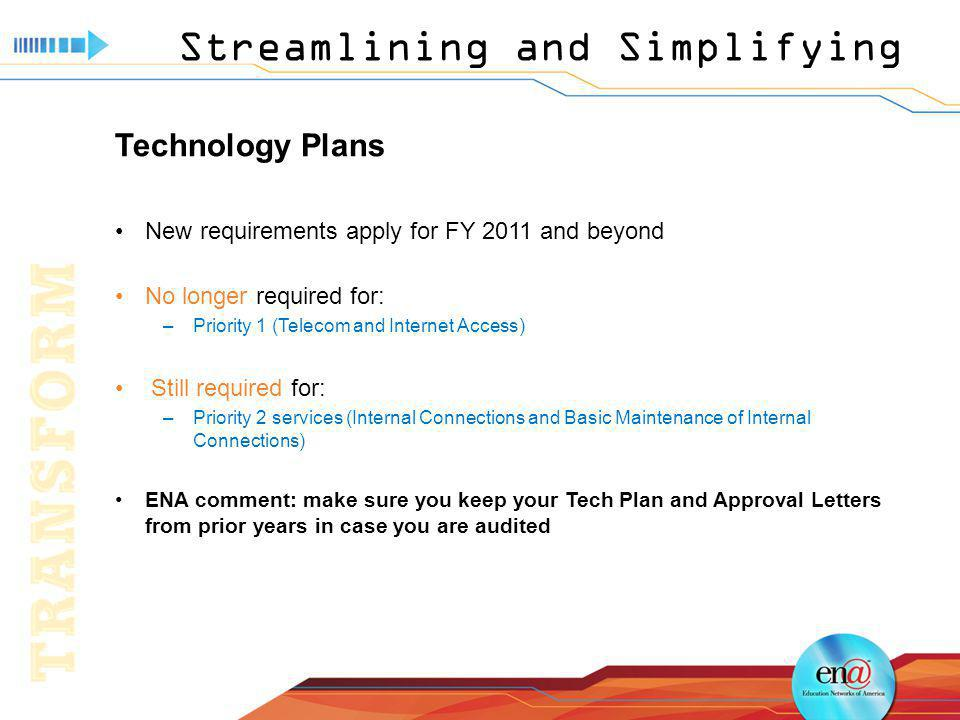 Streamlining and Simplifying Technology Plans New requirements apply for FY 2011 and beyond No longer required for: –Priority 1 (Telecom and Internet Access) Still required for: –Priority 2 services (Internal Connections and Basic Maintenance of Internal Connections) ENA comment: make sure you keep your Tech Plan and Approval Letters from prior years in case you are audited