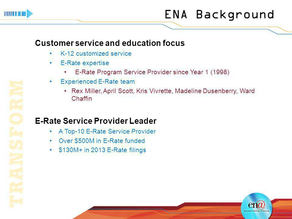 ENA Background Customer service and education focus K-12 customized service E-Rate expertise E-Rate Program Service Provider since Year 1 (1998) Experienced E-Rate team Rex Miller, April Scott, Kris Vivrette, Madeline Dusenberry, Ward Chaffin E-Rate Service Provider Leader A Top-10 E-Rate Service Provider Over $500M in E-Rate funded $130M+ in 2013 E-Rate filings