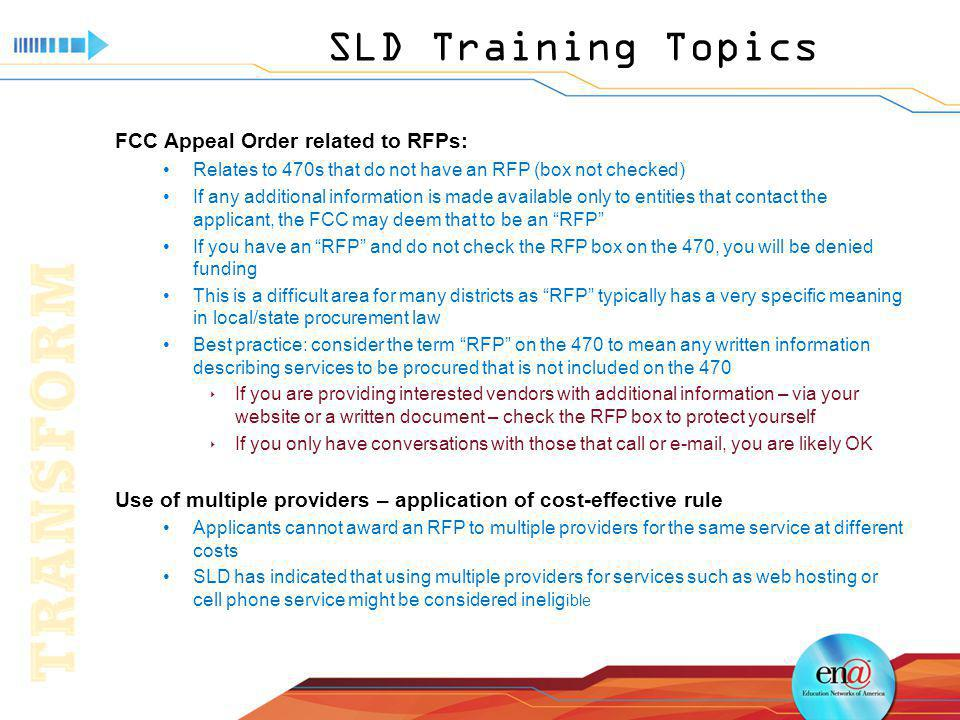 SLD Training Topics FCC Appeal Order related to RFPs: Relates to 470s that do not have an RFP (box not checked) If any additional information is made available only to entities that contact the applicant, the FCC may deem that to be an RFP If you have an RFP and do not check the RFP box on the 470, you will be denied funding This is a difficult area for many districts as RFP typically has a very specific meaning in local/state procurement law Best practice: consider the term RFP on the 470 to mean any written information describing services to be procured that is not included on the 470 If you are providing interested vendors with additional information – via your website or a written document – check the RFP box to protect yourself If you only have conversations with those that call or e-mail, you are likely OK Use of multiple providers – application of cost-effective rule Applicants cannot award an RFP to multiple providers for the same service at different costs SLD has indicated that using multiple providers for services such as web hosting or cell phone service might be considered inelig ible