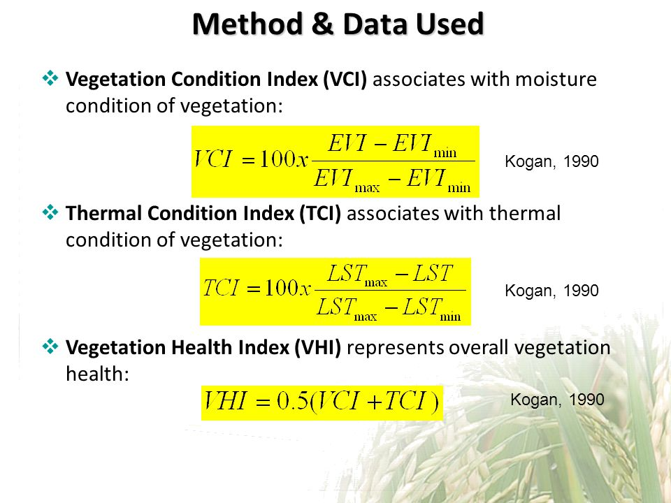 Method & Data Used Vegetation Condition Index (VCI) associates with moisture condition of vegetation: Thermal Condition Index (TCI) associates with thermal condition of vegetation: Vegetation Health Index (VHI) represents overall vegetation health: Kogan, 1990