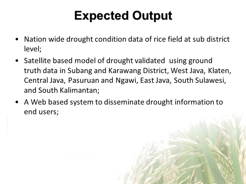 Expected Output Nation wide drought condition data of rice field at sub district level; Satellite based model of drought validated using ground truth data in Subang and Karawang District, West Java, Klaten, Central Java, Pasuruan and Ngawi, East Java, South Sulawesi, and South Kalimantan; A Web based system to disseminate drought information to end users;