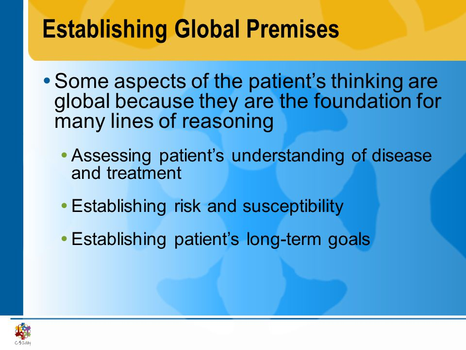Establishing Global Premises Some aspects of the patients thinking are global because they are the foundation for many lines of reasoning Assessing pa