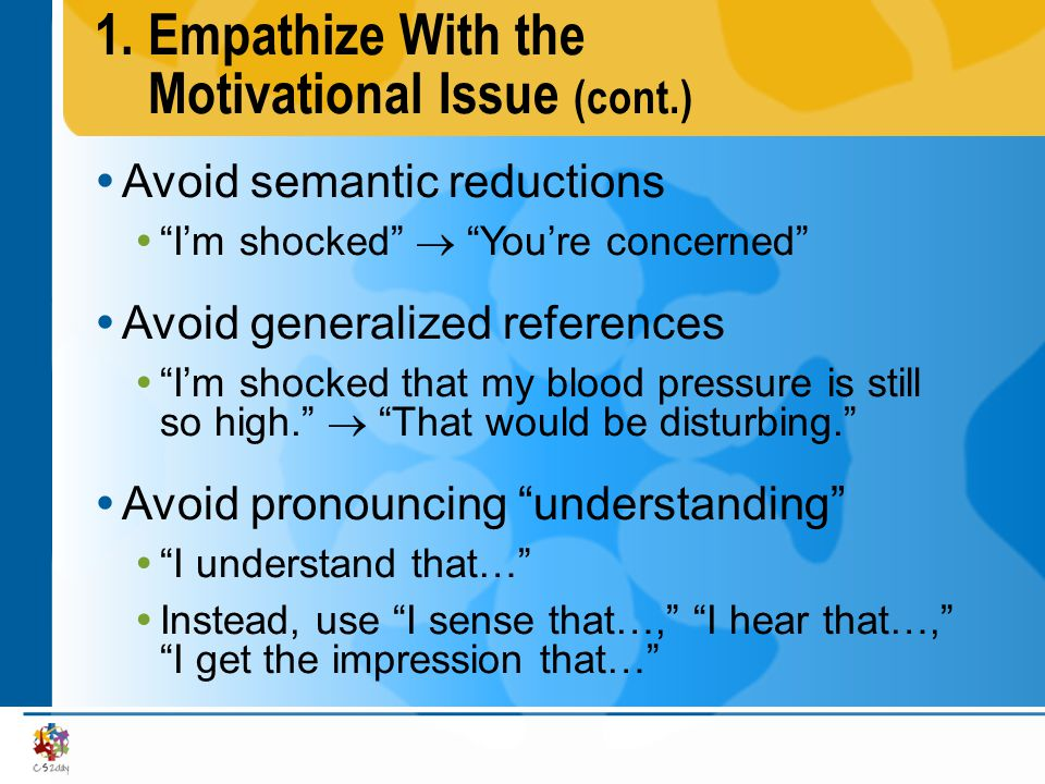 1.Empathize With the Motivational Issue (cont.) Avoid semantic reductions Im shocked Youre concerned Avoid generalized references Im shocked that my b