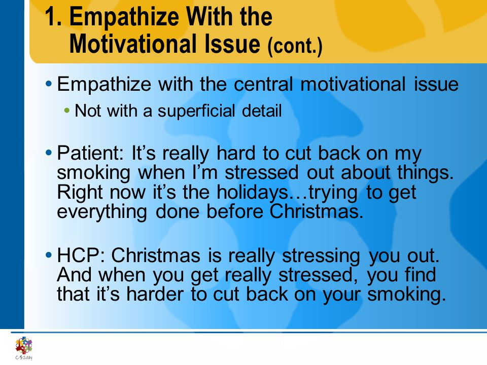 1.Empathize With the Motivational Issue (cont.) Empathize with the central motivational issue Not with a superficial detail Patient: Its really hard t