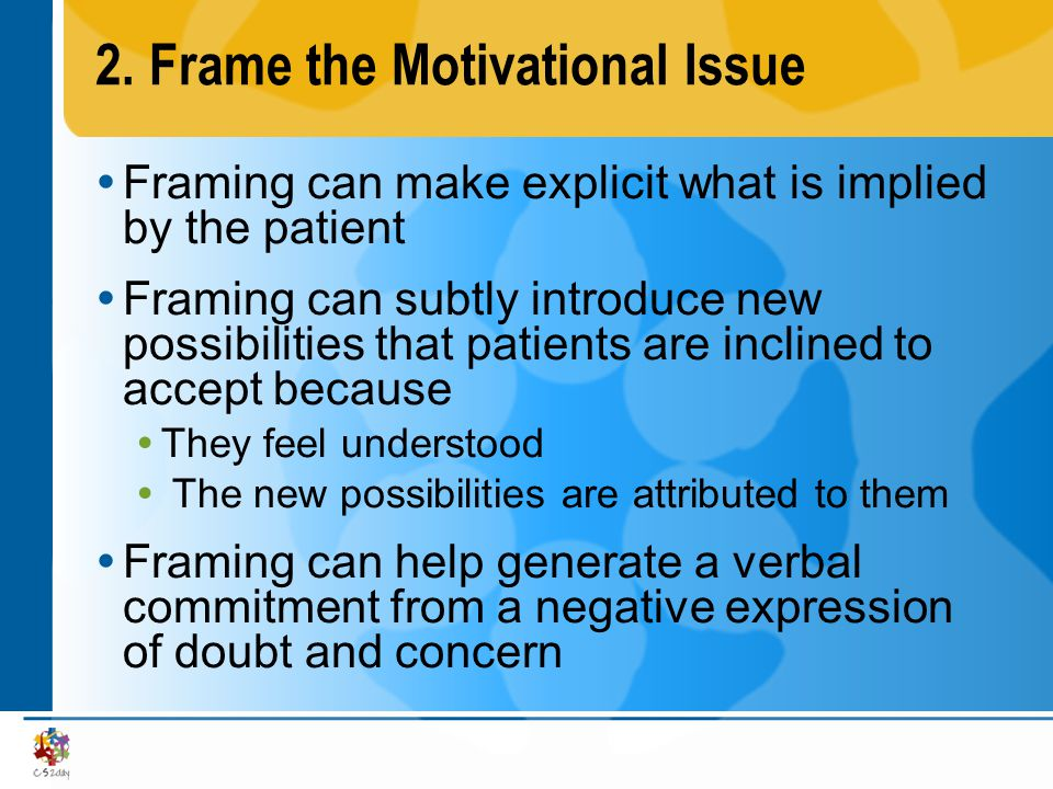 2.Frame the Motivational Issue Framing can make explicit what is implied by the patient Framing can subtly introduce new possibilities that patients a