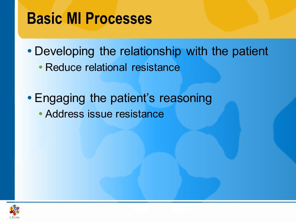 Basic MI Processes (cont.) Developing the relationship with the patient Express empathy Support self-efficacy Engaging the patients reasoning Establishing global premises Assessing patients understanding of disease and treatment Establishing risk and susceptibility Establishing patients long-term goals Addressing the patients specific lines of reasoning