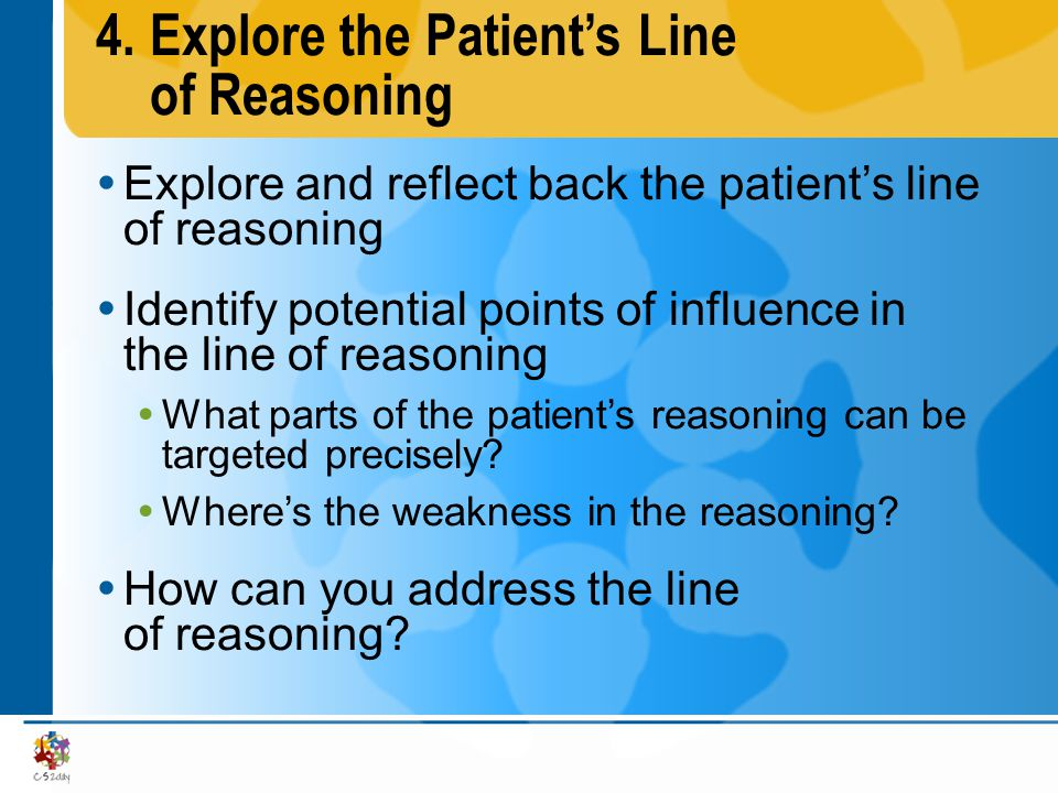 4.Explore the Patients Line of Reasoning Explore and reflect back the patients line of reasoning Identify potential points of influence in the line of