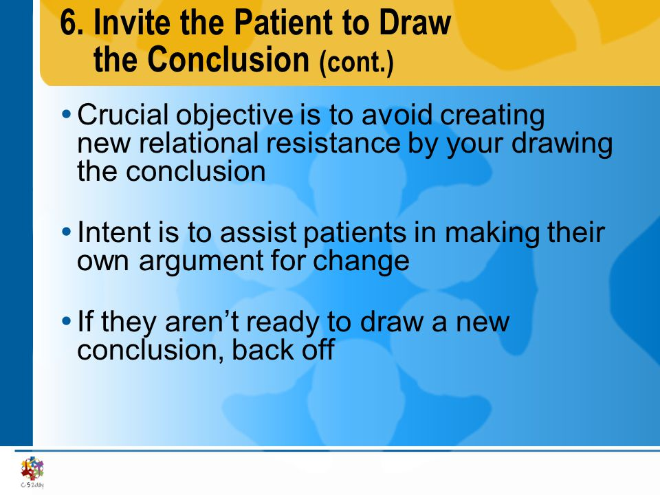 6.Invite the Patient to Draw the Conclusion (cont.) Crucial objective is to avoid creating new relational resistance by your drawing the conclusion In