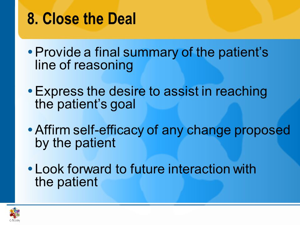 8.Close the Deal Provide a final summary of the patients line of reasoning Express the desire to assist in reaching the patients goal Affirm self-effi