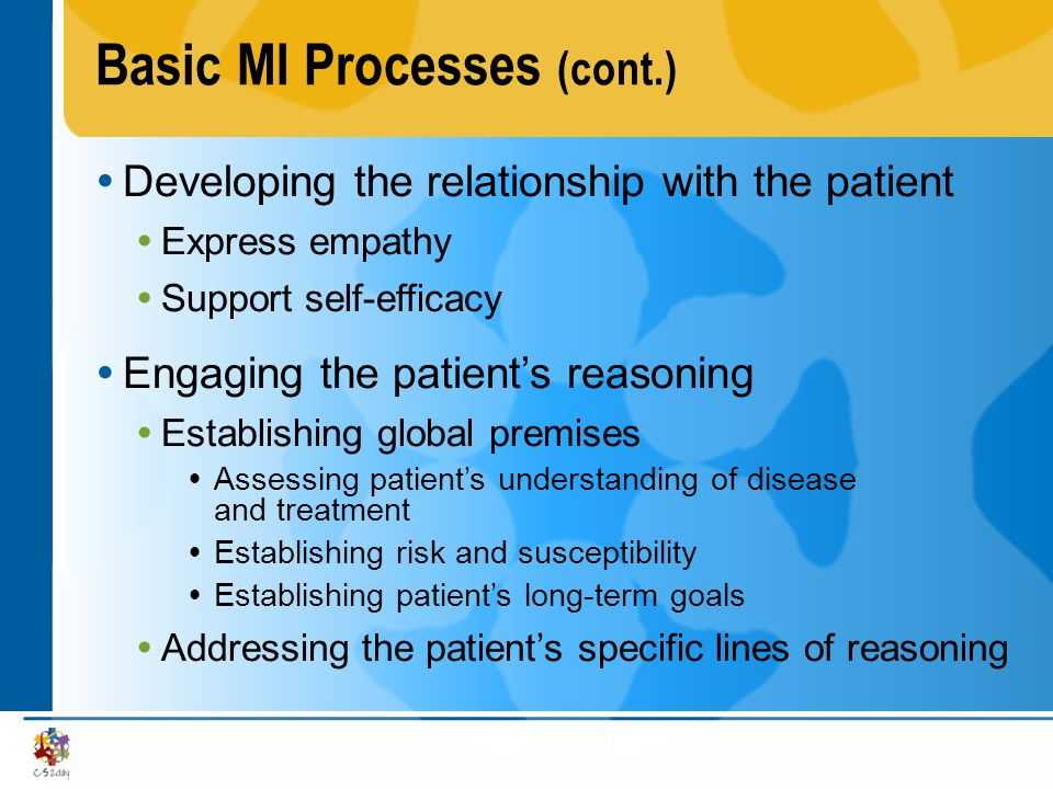 Basic MI Processes (cont.) Developing the relationship with the patient Objective is to develop rapport Patients should not feel a need to defend themselves Patients are willing to talk openly and honestly because they are not losing face and they are being given choices Consequently, patients are willing to push the envelope of their thinking