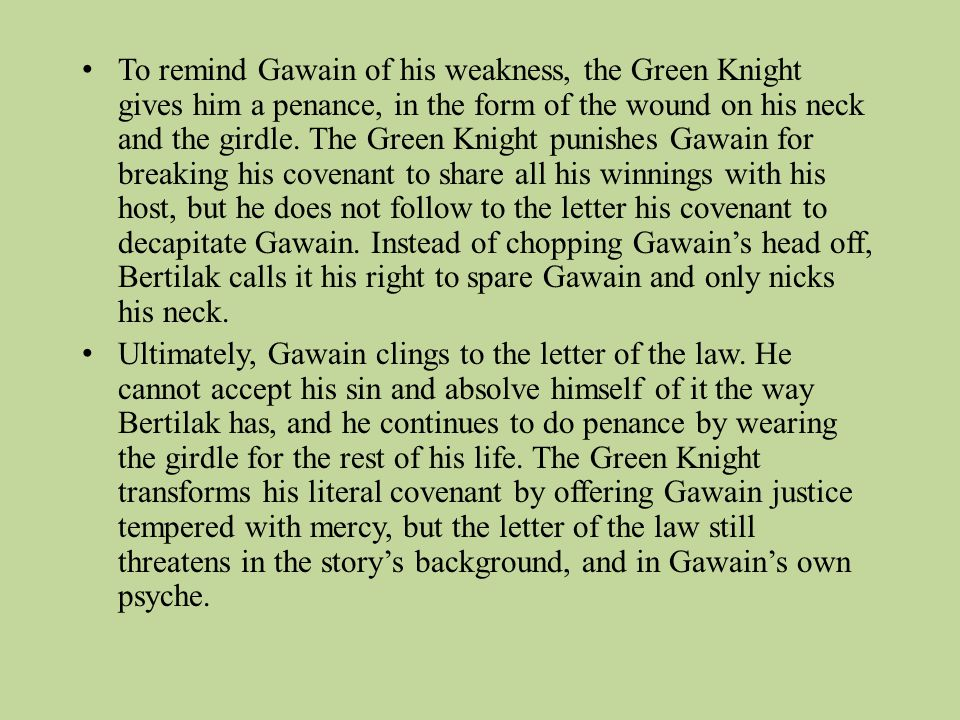 To remind Gawain of his weakness, the Green Knight gives him a penance, in the form of the wound on his neck and the girdle. The Green Knight punishes