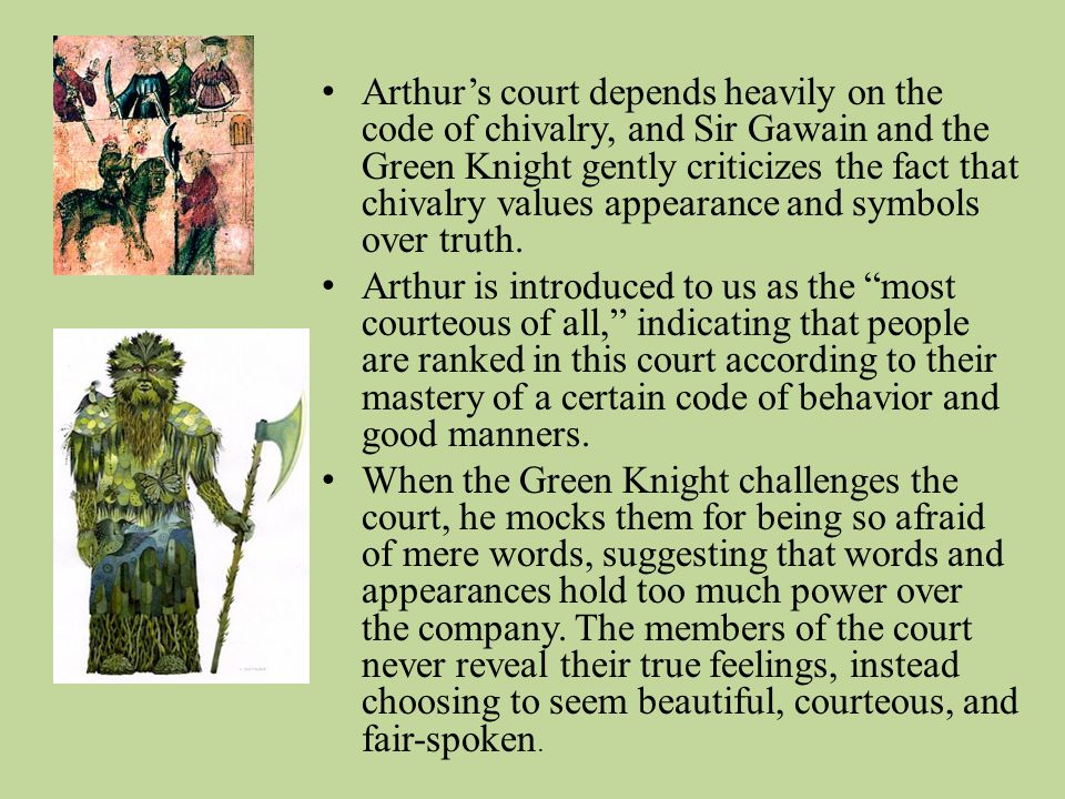 Arthurs court depends heavily on the code of chivalry, and Sir Gawain and the Green Knight gently criticizes the fact that chivalry values appearance