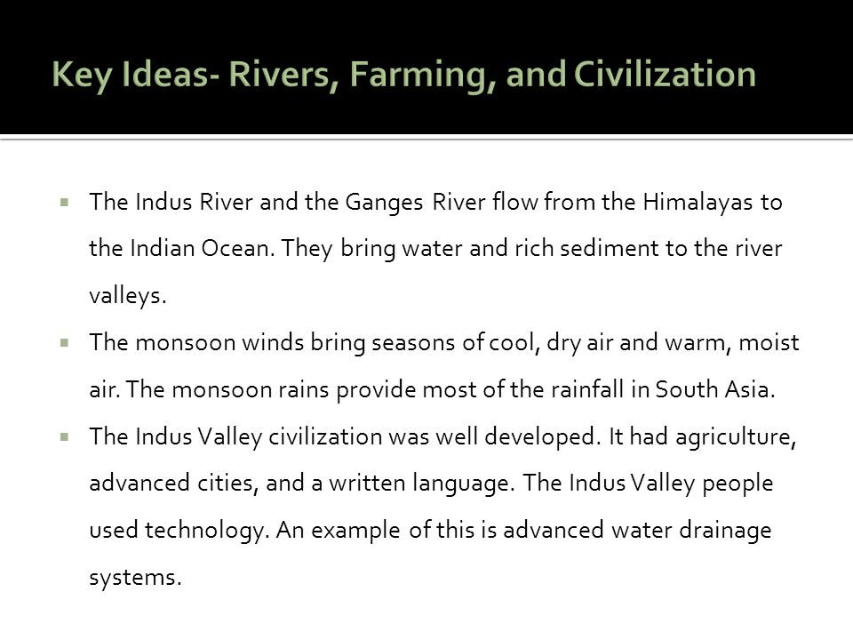 The Indus River and the Ganges River flow from the Himalayas to the Indian Ocean. They bring water and rich sediment to the river valleys. The monsoon