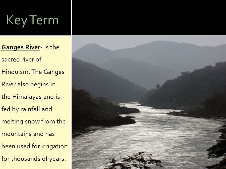 Key Term Ganges River- Is the sacred river of Hinduism. The Ganges River also begins in the Himalayas and is fed by rainfall and melting snow from the