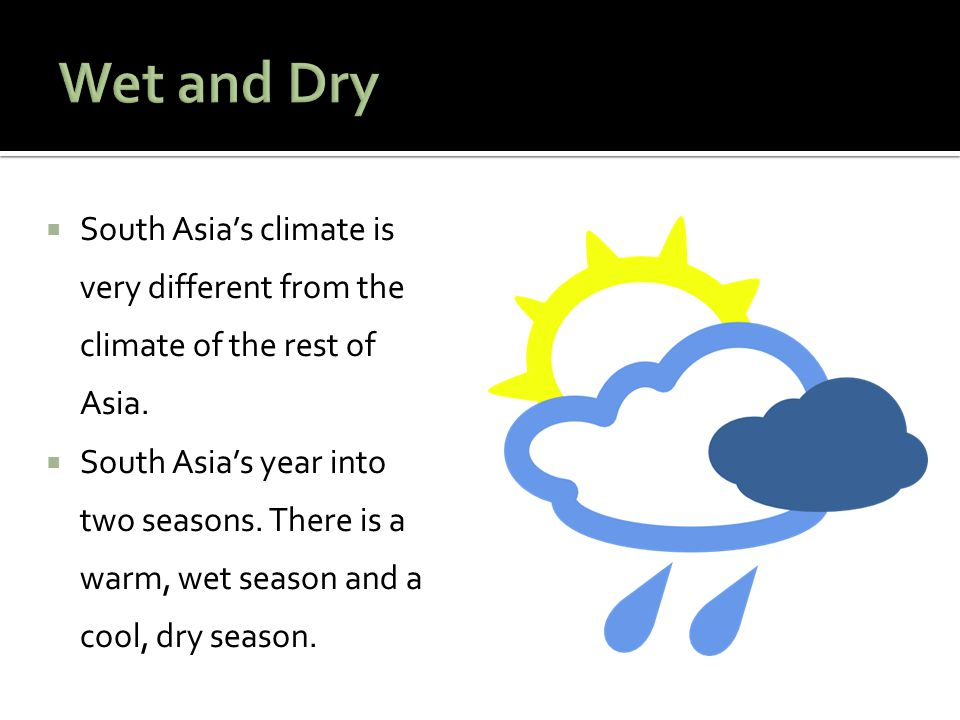 South Asias climate is very different from the climate of the rest of Asia. South Asias year into two seasons. There is a warm, wet season and a cool,
