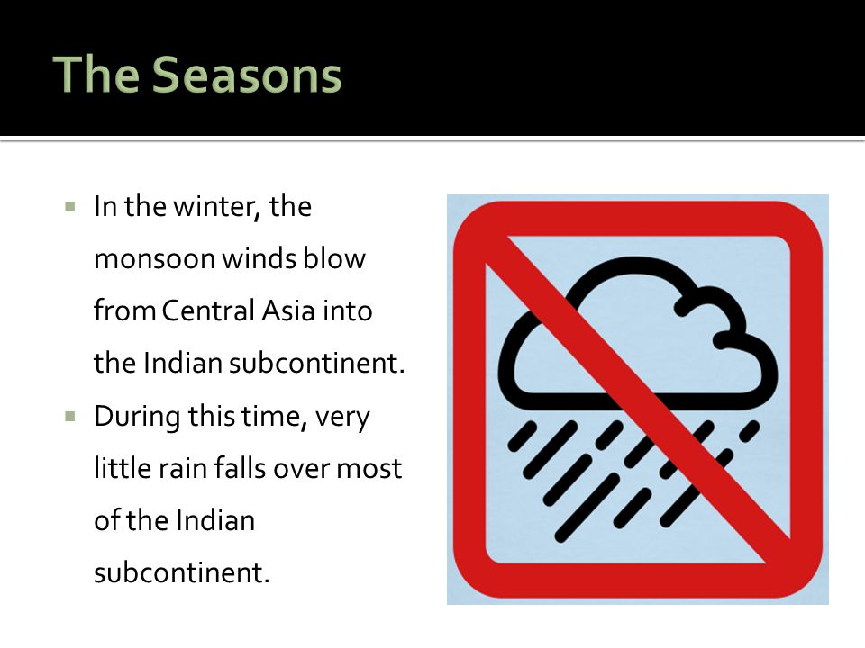 In the winter, the monsoon winds blow from Central Asia into the Indian subcontinent. During this time, very little rain falls over most of the Indian