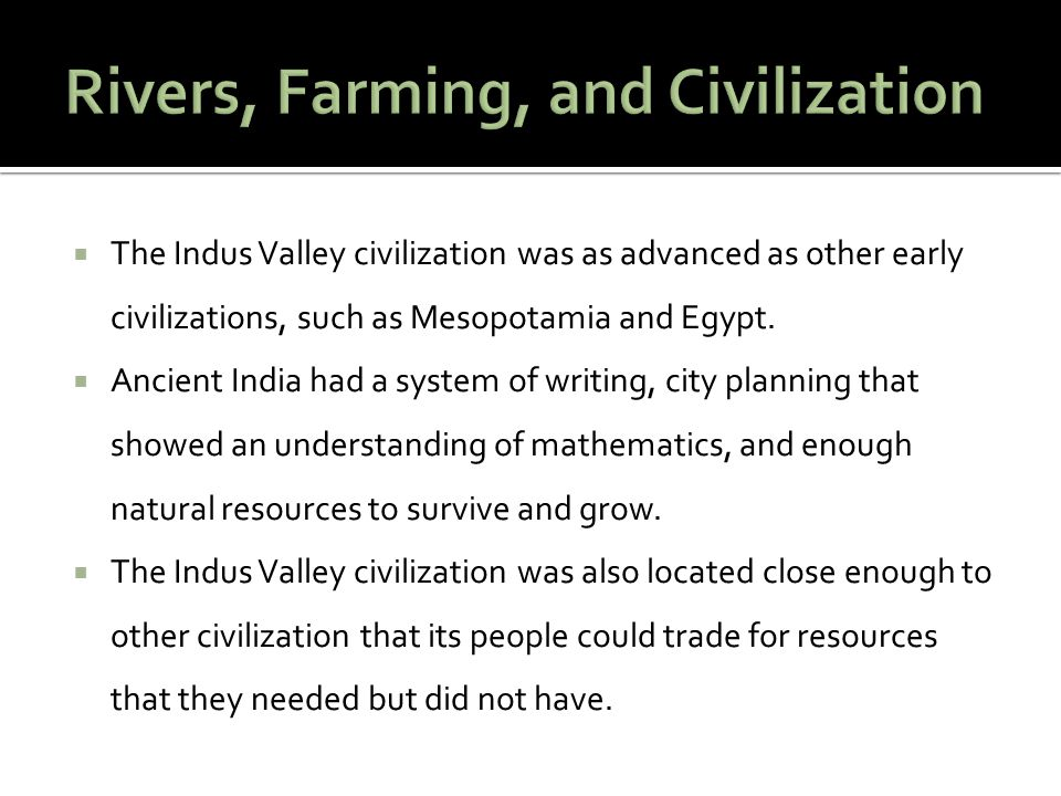 The Indus Valley civilization was as advanced as other early civilizations, such as Mesopotamia and Egypt. Ancient India had a system of writing, city