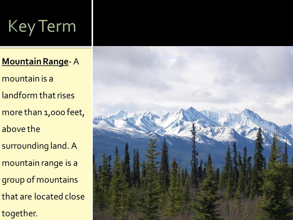 Key Term Mountain Range- A mountain is a landform that rises more than 1,000 feet, above the surrounding land. A mountain range is a group of mountain