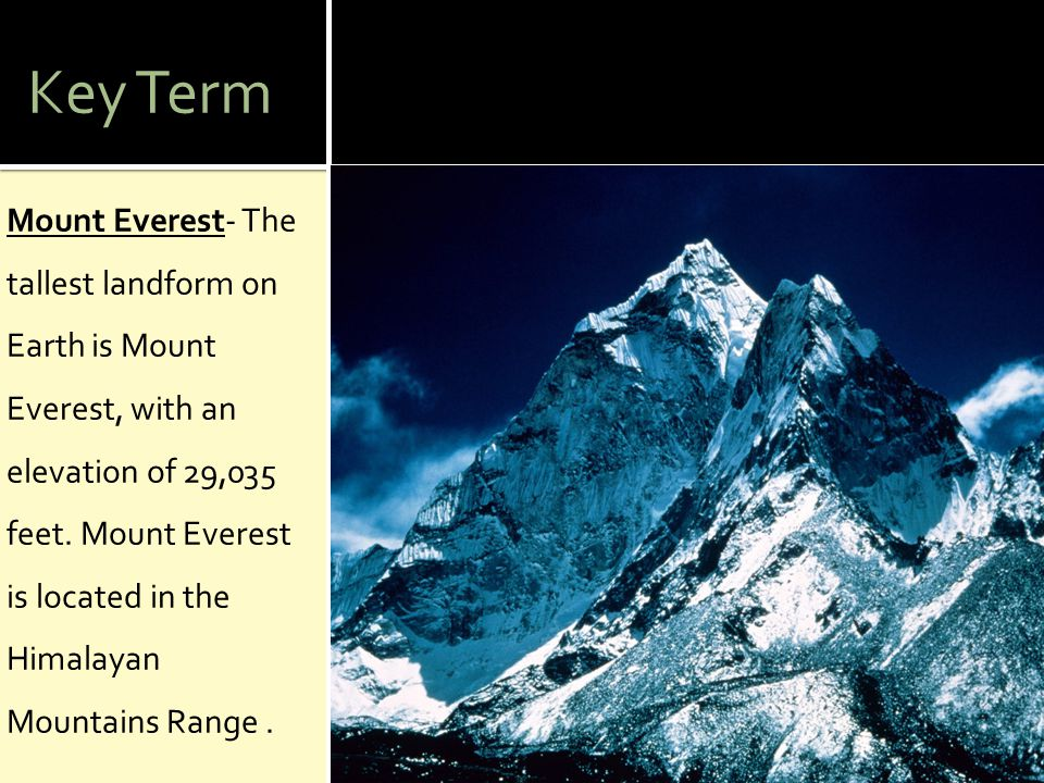 Key Term Mount Everest- The tallest landform on Earth is Mount Everest, with an elevation of 29,035 feet. Mount Everest is located in the Himalayan Mo