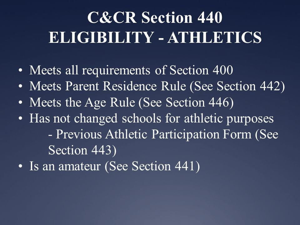 C&CR Section 440 ELIGIBILITY - ATHLETICS Meets all requirements of Section 400 Meets Parent Residence Rule (See Section 442) Meets the Age Rule (See Section 446) Has not changed schools for athletic purposes - Previous Athletic Participation Form (See Section 443) Is an amateur (See Section 441)
