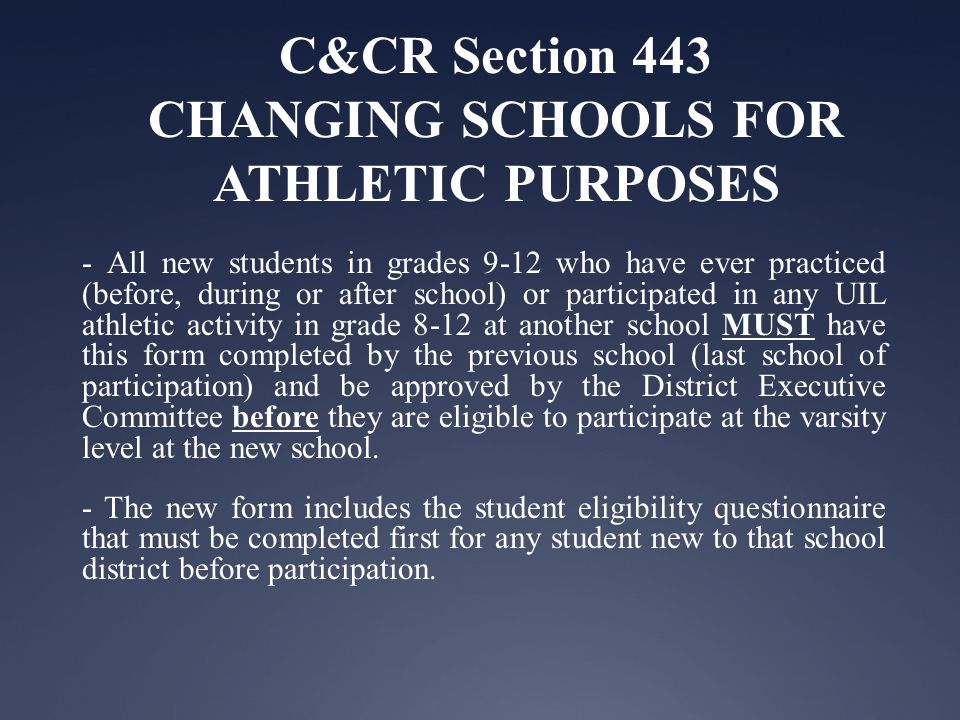 C&CR Section 443 CHANGING SCHOOLS FOR ATHLETIC PURPOSES - All new students in grades 9-12 who have ever practiced (before, during or after school) or participated in any UIL athletic activity in grade 8-12 at another school MUST have this form completed by the previous school (last school of participation) and be approved by the District Executive Committee before they are eligible to participate at the varsity level at the new school.