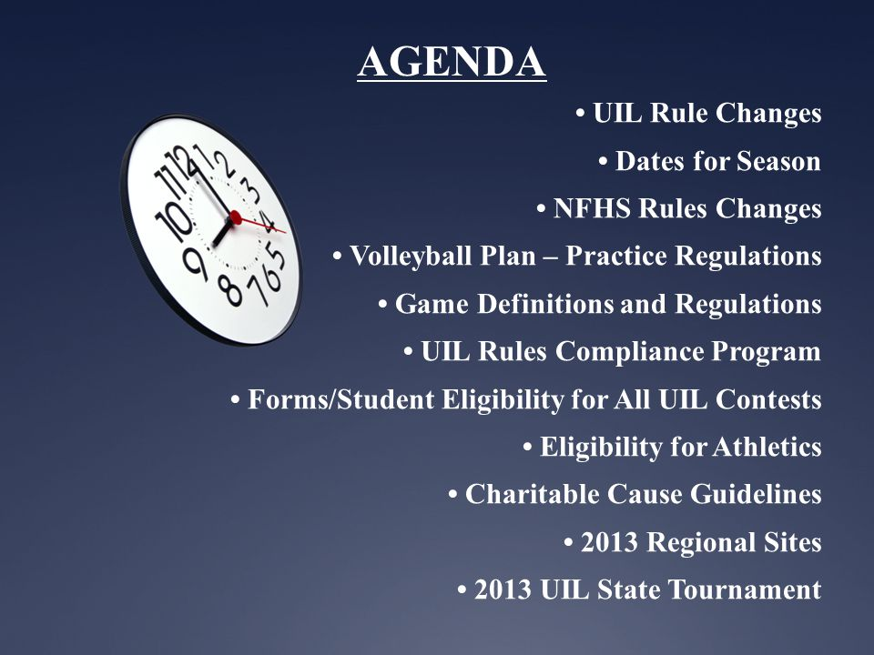 AGENDA UIL Rule Changes Dates for Season NFHS Rules Changes Volleyball Plan – Practice Regulations Game Definitions and Regulations UIL Rules Compliance Program Forms/Student Eligibility for All UIL Contests Eligibility for Athletics Charitable Cause Guidelines 2013 Regional Sites 2013 UIL State Tournament