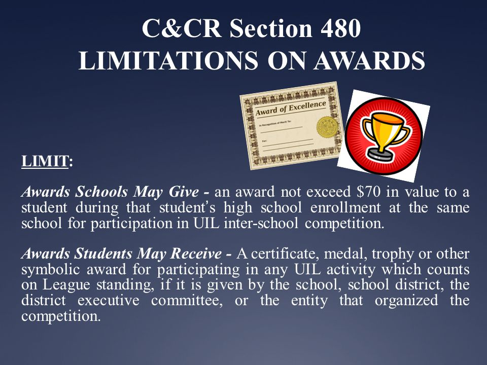 C&CR Section 480 LIMITATIONS ON AWARDS LIMIT: Awards Schools May Give - an award not exceed $70 in value to a student during that students high school enrollment at the same school for participation in UIL inter-school competition.