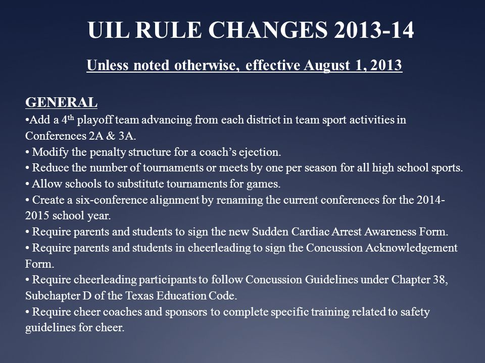 UIL RULE CHANGES 2013-14 Unless noted otherwise, effective August 1, 2013 GENERAL Add a 4 th playoff team advancing from each district in team sport activities in Conferences 2A & 3A.