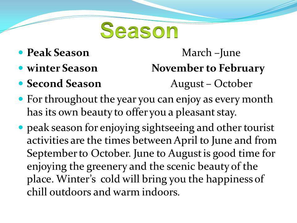 Peak Season March –June winter Season November to February Second Season August – October For throughout the year you can enjoy as every month has its own beauty to offer you a pleasant stay.