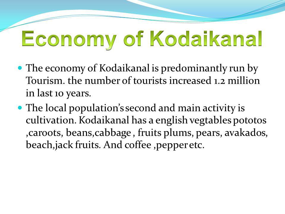 The economy of Kodaikanal is predominantly run by Tourism. the number of tourists increased 1.2 million in last 10 years. The local populations second