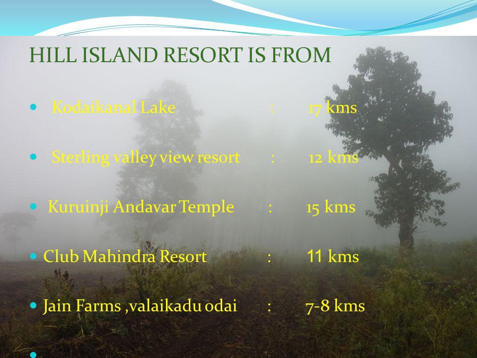 HILL ISLAND RESORT IS FROM Kodaikanal Lake : 17 kms Sterling valley view resort : 12 kms Kuruinji Andavar Temple : 15 kms Club Mahindra Resort : 11 kms Jain Farms,valaikadu odai : 7-8 kms