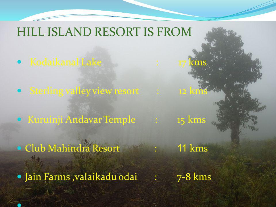 HILL ISLAND RESORT IS FROM Kodaikanal Lake : 17 kms Sterling valley view resort : 12 kms Kuruinji Andavar Temple : 15 kms Club Mahindra Resort : 11 km