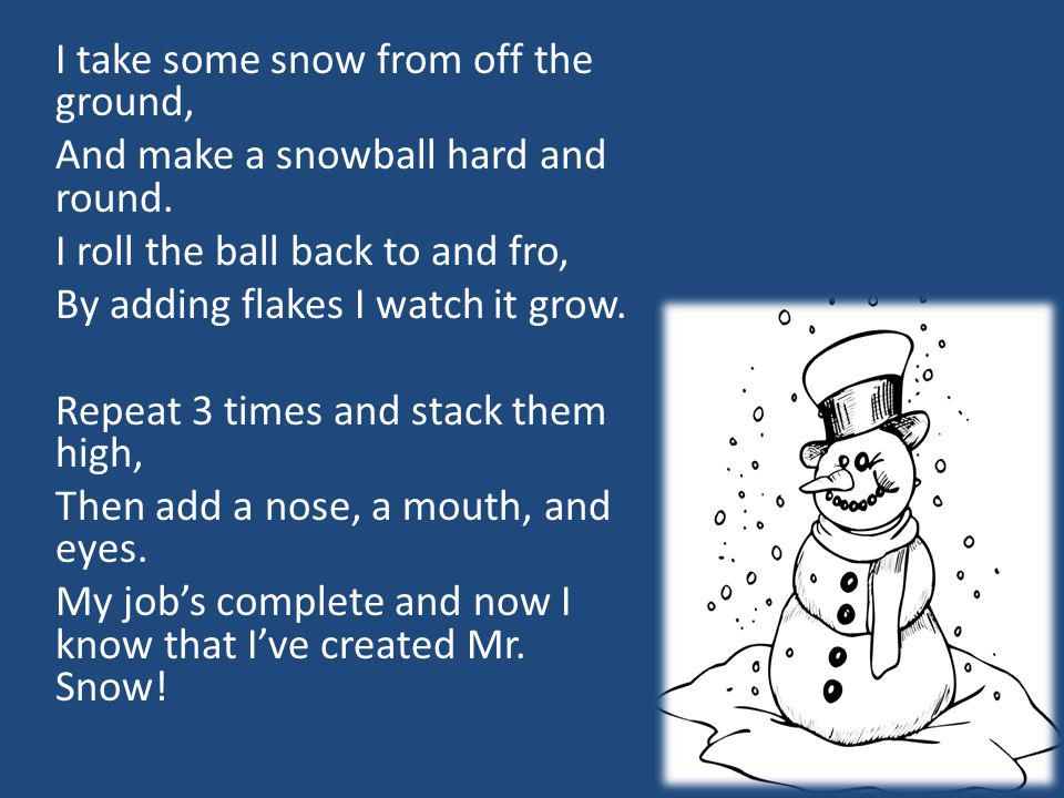 I take some snow from off the ground, And make a snowball hard and round.