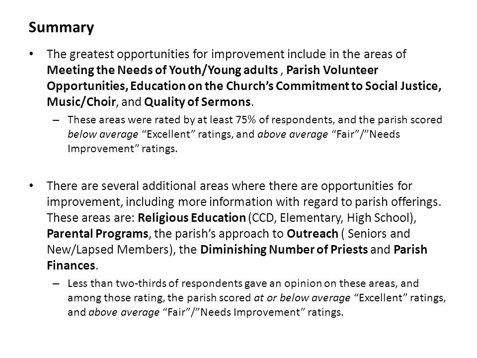 Summary The greatest opportunities for improvement include in the areas of Meeting the Needs of Youth/Young adults, Parish Volunteer Opportunities, Education on the Churchs Commitment to Social Justice, Music/Choir, and Quality of Sermons.
