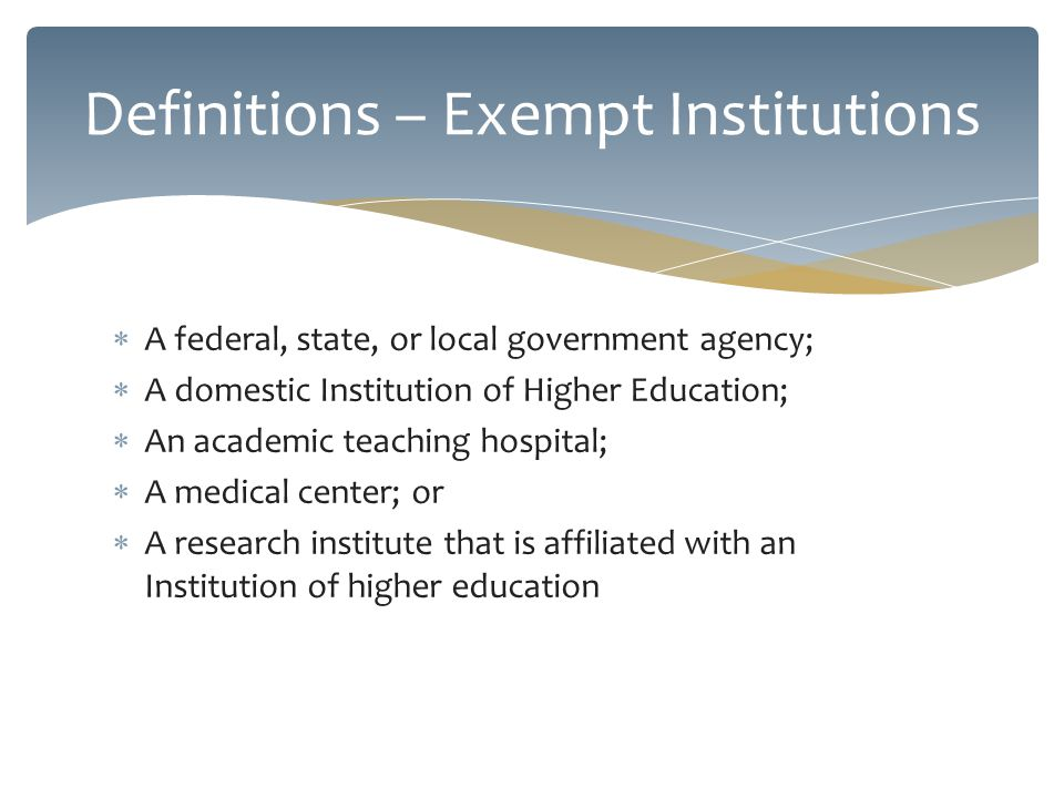 A federal, state, or local government agency; A domestic Institution of Higher Education; An academic teaching hospital; A medical center; or A research institute that is affiliated with an Institution of higher education Definitions – Exempt Institutions
