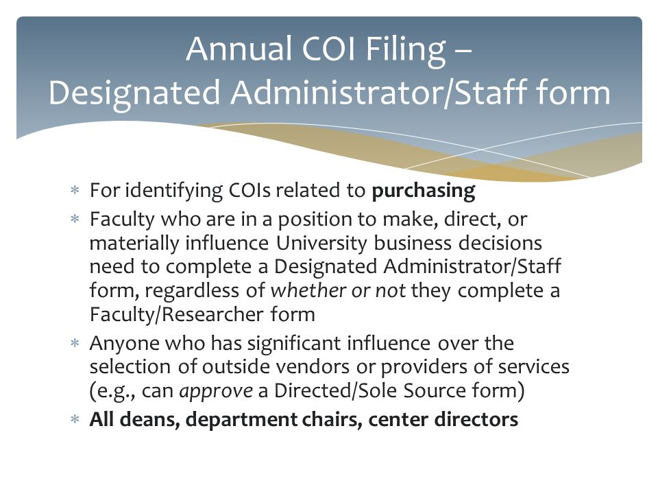 For identifying COIs related to purchasing Faculty who are in a position to make, direct, or materially influence University business decisions need to complete a Designated Administrator/Staff form, regardless of whether or not they complete a Faculty/Researcher form Anyone who has significant influence over the selection of outside vendors or providers of services (e.g., can approve a Directed/Sole Source form) All deans, department chairs, center directors Annual COI Filing – Designated Administrator/Staff form