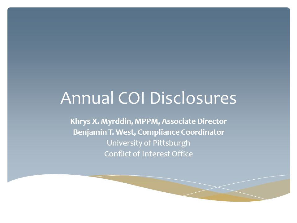 Annual COI Disclosures Khrys X. Myrddin, MPPM, Associate Director Benjamin T. West, Compliance Coordinator University of Pittsburgh Conflict of Intere