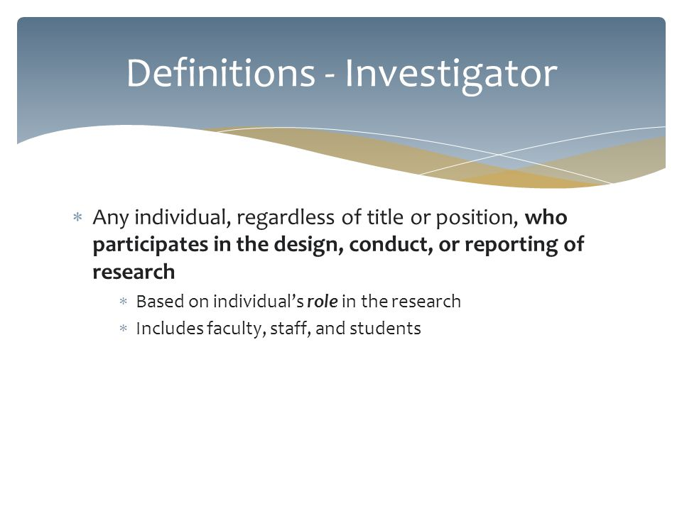 Any individual, regardless of title or position, who participates in the design, conduct, or reporting of research Based on individuals role in the re