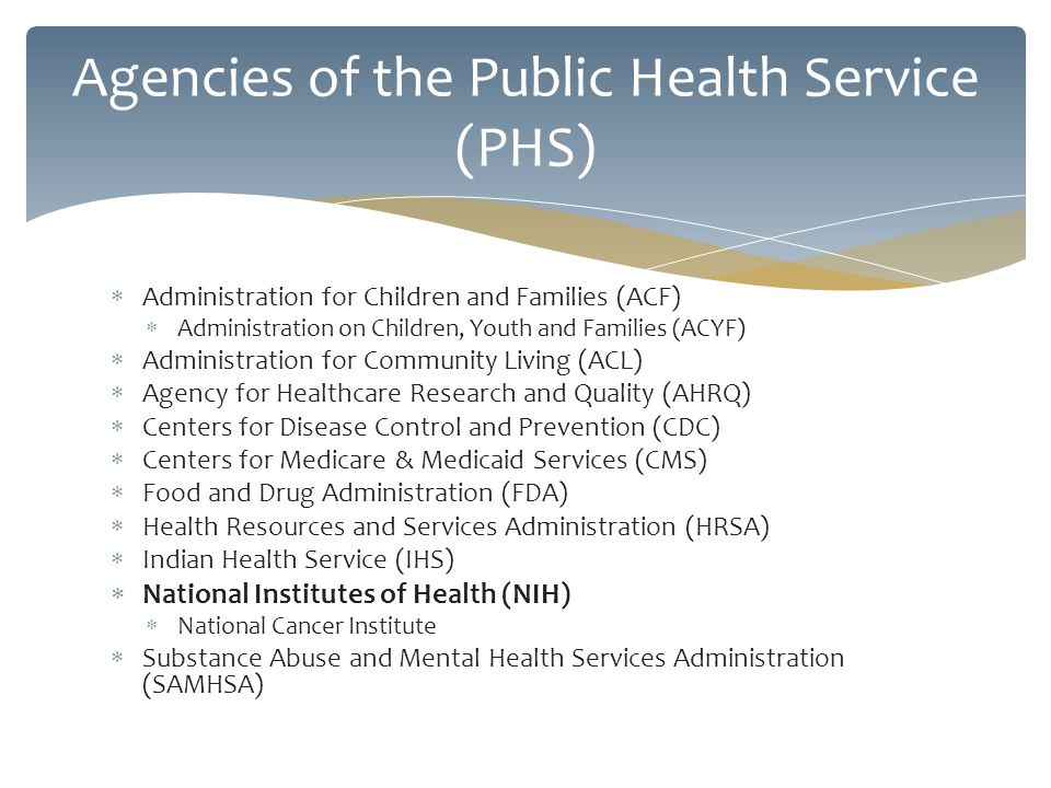 Administration for Children and Families (ACF) Administration on Children, Youth and Families (ACYF) Administration for Community Living (ACL) Agency for Healthcare Research and Quality (AHRQ) Centers for Disease Control and Prevention (CDC) Centers for Medicare & Medicaid Services (CMS) Food and Drug Administration (FDA) Health Resources and Services Administration (HRSA) Indian Health Service (IHS) National Institutes of Health (NIH) National Cancer Institute Substance Abuse and Mental Health Services Administration (SAMHSA) Agencies of the Public Health Service (PHS)