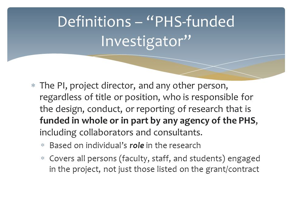 A financial interest that reasonably appears to be related to the Investigators Institutional Responsibilities Different reporting thresholds for PHS-funded projects Questions on regular and PHS Faculty/Researcher COI forms reflect the definition thresholds COI questions on IRB and IACUC protocols ask about such interests related to the particular project Definitions – Significant Financial Interest (SFI)