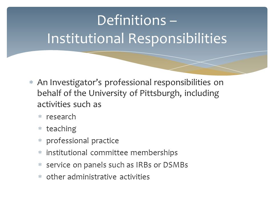 An Investigators professional responsibilities on behalf of the University of Pittsburgh, including activities such as research teaching professional practice institutional committee memberships service on panels such as IRBs or DSMBs other administrative activities Definitions – Institutional Responsibilities