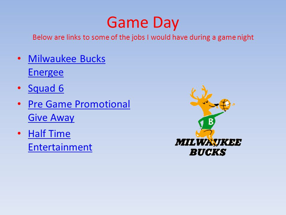 Game Day Below are links to some of the jobs I would have during a game night Milwaukee Bucks Energee Milwaukee Bucks Energee Squad 6 Pre Game Promotional Give Away Pre Game Promotional Give Away Half Time Entertainment Half Time Entertainment