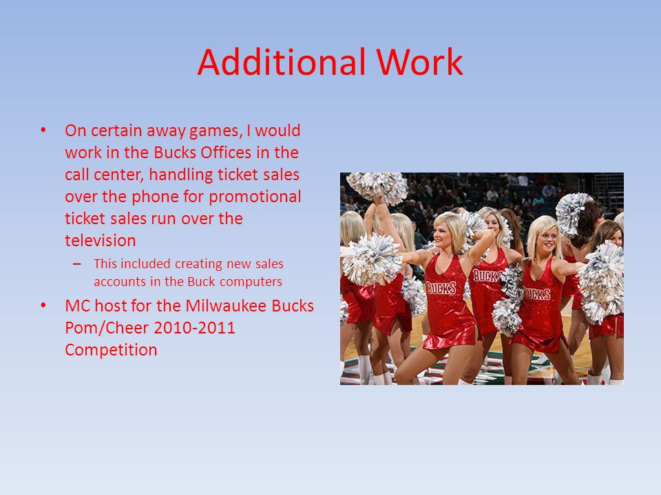 Additional Work On certain away games, I would work in the Bucks Offices in the call center, handling ticket sales over the phone for promotional tick
