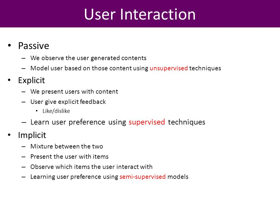 User Interaction Passive – We observe the user generated contents – Model user based on those content using unsupervised techniques Explicit – We present users with content – User give explicit feedback Like/dislike – Learn user preference using supervised techniques Implicit – Mixture between the two – Present the user with items – Observe which items the user interact with – Learning user preference using semi-supervised models